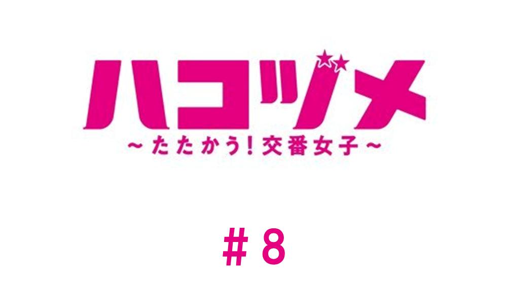 ハコヅメ〜たたかう!交番女子〜/第8話/見逃し配信動画 どうなる、最強ペア!